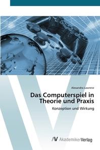 Das Computerspiel in Theorie und Praxis
