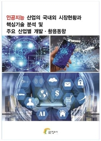 인공지능 산업의 국내외 시장현황과 핵심기술 분석 및 주요 산업별 개발 활용동향