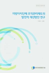 지방자치단체 조직관리제도의 발전적 개선방안 연구