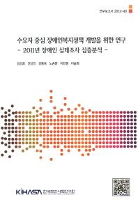 수요자 중심 장애인복지정책 개발을 위한 연구: 2011년 장애인 실태조사 심층분석