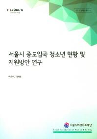서울시 중도입국 청소년 현황 및 지원방안 연구