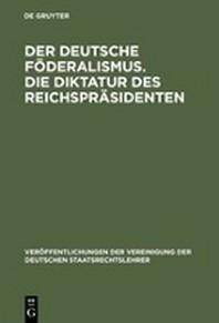 Der Deutsche Foderalismus. Die Diktatur Des Reichsprasidenten