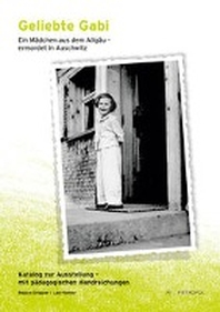 Geliebte Gabi. Ein Maedchen aus dem Allgaeu - ermordet in Auschwitz