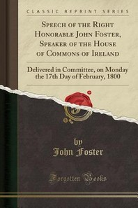 Speech of the Right Honorable John Foster, Speaker of the House of Commons of Ireland