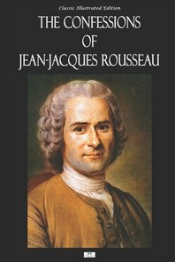 The Confessions of Jean-Jacques Rousseau - Classic Illustrated Edition
