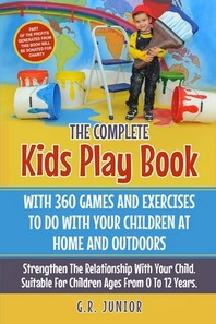 The Complete Kids Play Book With 360 Games And Exercises To Do With Your Children At Home And Outdoors