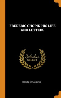 Frederic Chopin His Life and Letters
