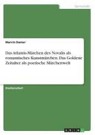 Das Atlantis-Marchen Des Novalis ALS Romantisches Kunstmarchen. Das Goldene Zeitalter ALS Poetische Marchenwelt