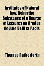 Institutes of Natural Law; Being the Substance of a Course of Lectures on Grotius de Jure Belli Et Pacis