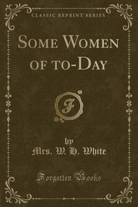 Some Women of To-Day (Classic Reprint)