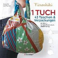 Furoshiki. Ein Tuch - 43 Taschen und Verpackungen: Handtaschen, Rucksaecke, Stofftaschen und Geschenkverpackungen aus grossen Tuechern knoten. Einfach, nachhaltig, plastikfrei