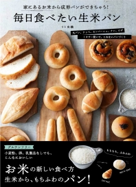 每日食べたい生米パン 家にあるお米から成形パンができちゃう! グルテンフリ- 丸パン,クッペ,カンパ-ニュ,ナン,ピザ ミキサ-使いで,こねないパンづくり