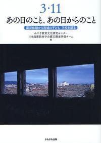 3.11あの日のこと,あの日からのこと 震災體驗から宮城の子ども.學校を語る