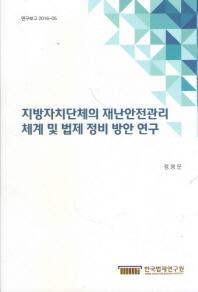 지방자치단체의 재난안전관리 체계 및 법제 정비 방안 연구