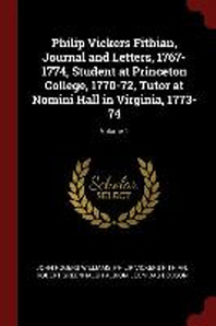 Philip Vickers Fithian, Journal and Letters, 1767-1774, Student at Princeton College, 1770-72, Tutor at Nomini Hall in Virginia, 1773-74; Volume 1