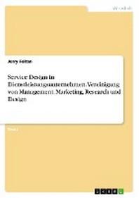 Service Design in Dienstleistungsunternehmen. Vereinigung von Management, Marketing, Research und Design