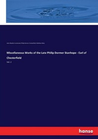 Miscellaneous Works of the Late Philip Dormer Stanhope - Earl of Chesterfield