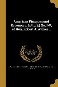 American Finances and Resources. Letter[s] No. I-V, of Hon. Robert J. Walker ..