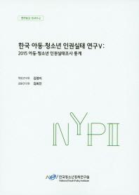 한국 아동 청소년 인권실태 연구. 5: 2015 아동 청소년 인권실태조사 통계