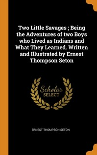 Two Little Savages; Being the Adventures of Two Boys Who Lived as Indians and What They Learned. Written and Illustrated by Ernest Thompson Seton