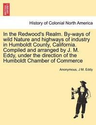In the Redwood's Realm. By-Ways of Wild Nature and Highways of Industry in Humboldt County, California. Compiled and Arranged by J. M. Eddy, Under the