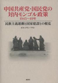 中國共産黨.國民黨の對內モンゴル政策 1945~49年 民族主義運動と國家建設との相克