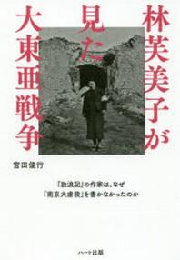 林芙美子が見た大東亞戰爭 「放浪記」の作家は,なぜ「南京大虐殺」を書かなかったのか