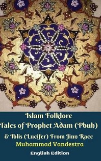 Islam Folklore Tales of Prophet Adam (Pbuh) and Iblis (Lucifer) From Jinn Race English Edition