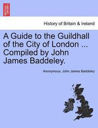 A Guide to the Guildhall of the City of London ... Compiled by John James Baddeley.