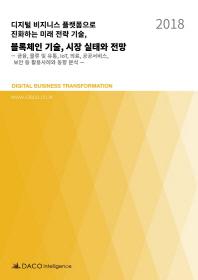 디지털 비지니스 플랫폼으로 진화하는 미래 전략 기술, 블록체인 기술, 시장 실태와 전망(2018)