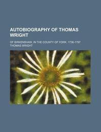 Autobiography of Thomas Wright; Of Birkenshaw, in the County of York. 1736-1797