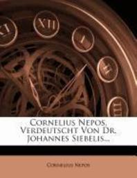 Cornelius Nepos, Verdeutscht Von Dr. Johannes Siebelis...