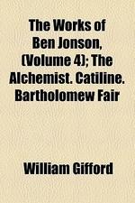 The Works of Ben Jonson, (Volume 4); The Alchemist. Catiline. Bartholomew Fair