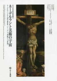 ネ-デルラント美術の宇宙 ネ-デルラントから地中海世界,パリ,そして神聖ロ-マ帝國へ