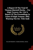 A Report of the Trial of Thomas Maxwell Roche ... for High Treason. No. 2 [of a Report of the Proceedings in Cases of High Treason. 1803. Wanting the