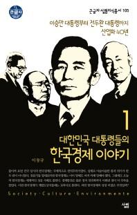 대한민국 대통령들의 한국경제 이야기. 1: 이승만 대통령부터 전두환 대통령까지 산업화 40년