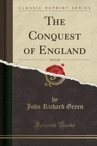 The Conquest of England, Vol. 1 of 2 (Classic Reprint)