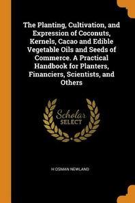 The Planting, Cultivation, and Expression of Coconuts, Kernels, Cacao and Edible Vegetable Oils and Seeds of Commerce. a Practical Handbook for Plante