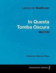 Ludwig Van Beethoven - In Questa Tomba Oscura - WoO 133 - A Score for Voice and Piano;With a Biography by Joseph Otten