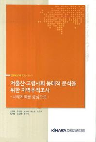 저출산 고령사회 동태적 분석을 위한 지역추적조사: 사례지역을 중심으로