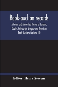 Book-Auction Records; A Priced And Annotated Record Of London, Dublin, Edinburgh, Glasgow And American Book-Auctions (Volume 18)