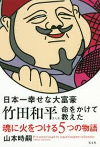 日本一幸せな大富豪竹田和平さんが命をかけて敎えた魂に火をつける5つの物語