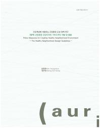 건강개념에 대응하는 근린환경 조성 정책 연구(별책): 근린환경 건강디자인 가이드라인 개발 및 활용