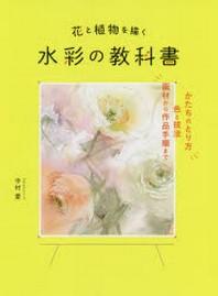 花と植物を描く水彩の敎科書 かたちのとり方色と技法畵材から作品手順まで