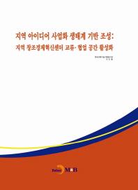 지역 아이디어 사업화 생태계 기반 조성: 지역 창조경제혁신센터 교류·협업 공간 활성화