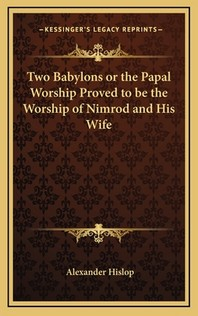 Two Babylons or the Papal Worship Proved to Be the Worship of Nimrod and His Wife
