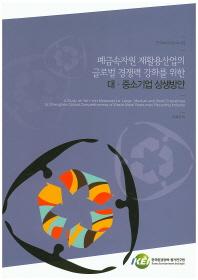 폐금속자원 재활용산업의 글로벌 경쟁력 강화를 위한 대 중소기업 상생방안