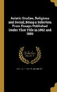 Asiatic Studies, Religious and Social; Being a Selection from Essays Published Under That Title in 1882 and 1889