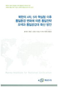 북한의 4차, 5차 핵실험 이후 통일환경 변화에 따른 통일전략 모색과 통일공감대 확산 방안