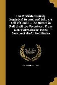 The Wocester County Statistical Record, and Military Roll of Honor ... the Names in Full of All the Volunteers from Worcester County, in the Service o
